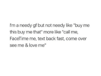"""Text Back: I'm a needy gf but not needy like """"buy me  this buy me that"""" more like """"call me,  FaceTime me, text back fast, come over  see me & love me"""""""
