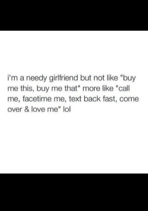 "needy: i'm a needy girlfriend but not like ""buy  me this, buy me that"" more like ""call  me, facetime me, text back fast, come  over & love me"" lol"