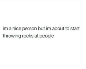 Humans of Tumblr: im a nice person but im about to start  throwing rocks at people