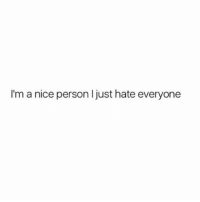 Memes, Girl, and Nice: I'm a nice person I just hate everyone Same tbqh 💁🏼 Follow my girl @thespeckyblonde @thespeckyblonde @thespeckyblonde @thespeckyblonde
