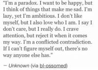 """Paradox, Girl Memes, and Contradiction: """"I'm a paradox. I want to be happy, but  I think of things that make me sad. I'm  lazy, yet I'm ambitious. I don't like  myself, but I also love who I am. I say I  don't care, but I really do. I crave  attention, but reject it when it comes  my way. I'm a conflicted contradiction.  If I can't figure myself out, there's no  way anyone else has  Unknown (via bl-ossomed) https://t.co/1ZtDHlvDay"""