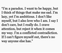"Contradiction: ""I'm a paradox. I want to be happy, but  I think of things that make me sad. I'm  lazy, vet I'm ambitious. I don't like  myself, but I also love who I am. I say I  don't care, but I really do. I crave  attention, but reject it when it comes  my way. I'm a conflicted contradiction.  If I can't figure myself out, there's no  way anyone else has.""  02"