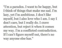 "Contradiction: ""I'm a paradox. I want to be happy, but  I think of things that make me sad. I'm  lazy, yet I'm ambitious. I don't like  myself, but I also love who I am. I say I  don't care, but I really do. I crave  attention, but reject it when it comes  my way. I'm a conflicted contradiction.  If I can't figure myself out, there's no  way anyone else has.  93"