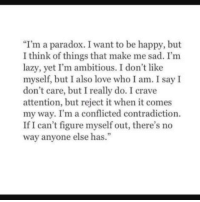 Contradiction: I'm a paradox. I want to be happy, but  I think of things that make me sad. I'm  lazy, yet I'm ambitious. I don't like  myself, but I also love who I am. I say I  don't care, but I really do. I crave  attention, but reject it when it comes  my way. I'm a conflicted contradiction.  If I can't figure myself out, there's no  way anyone else has.""