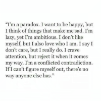 "Contradiction: ""I'm a paradox. I want to be happy, but  I think of things that make me sad. I'm  lazy, yet I'm ambitious. I don't like  myself, but I also love who I am. I say I  don't care, but I really do. I crave  attention, but reject it when it comes  my way. I'm a conflicted contradiction  If I can't figure myself out, there's no  way anvone else has."""