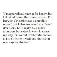 "Contradiction: ""I'm a paradox. I want to be happy, but  I think of things that make me sad. I'm  lazy, yet I'm ambitious. I don't like  myself, but I also love who I am. I say I  don't care, but I really do. I crave  attention, but reject it when it comes  my way. I'm a conflicted contradiction  If I can't figure myself out, there's no  way anyone else has."""