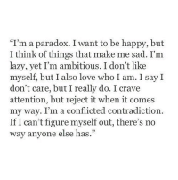 "Contradiction: ""I'm a paradox. I want to be happy, but  I think of things that make me sad. I'm  lazy, yet I'm ambitious. I don't like  myself, but I also love who I am. I say I  don't care, but I really do. I crave  attention, but reject it when it comes  my way. I'm a conflicted contradiction.  If I can't figure myself out, there's no  way anyone else has."""