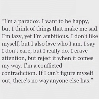 """Lazy, Love, and Tumblr: """"I'm a paradox. I want to be happy,  but I think of things that make me sad.  I'm lazy, yet I'm ambitious. I don't like  myself, but I also love who I am. I say  I don't care, but I really do. I crave  attention, but reject it when it comes  my way. I'm a conflicted  contradiction. If I can't figure myself  out, there's no way anyone else has  95 silly-luv:  ♡ find your best posts on my blog ♡"""