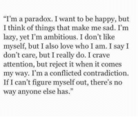 """conflicted: I'm a paradox. I want to be happy, but  I think of things that make me sad. I'm  lazy, yet I'm ambitious. I don't like  myself, but I also love who I am. I say I  don't care, but I really do. I crave  attention, but reject it when it comes  my way. I'm a conflicted contradiction.  If I can't figure myself out, there's no  way anyone else has."""""""