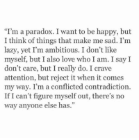 "Lazy, Paradox, and Girl Memes: ""I'm a paradox. I want to be happy, but  I think of things that make me sad. I'm  lazy, yet I'm ambitious. I don't like  myself, but I also love who I am. I say I  don't care, but I really do. I crave  attention, but reject it when it comes  my way. I'm a conflicted contradiction.  If I can't figure myself out, there's no  way anyone else has."" https://t.co/xiomsVVKa5"
