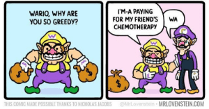 Friends, Wario, and Com: IM-A PAYING  FOR MY FRIEND'S  CHEMOTHERAPY  WARIO, WHY ARE  YOU SO GREEDY?  WA  @MrLovenstein MRLOVENSTEIN.COM  THIS COMIC MADE POSSIBLE THANKS TO NICHOLAS JACOBS wario is my idol via /r/wholesomememes https://ift.tt/2Vnuw8q