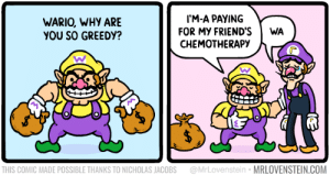 Friends, Memes, and Wario: I'M-A PAYING  WARIO, WHY ARE  YOU SO GREEDY?  FOR MY FRIEND'S  CHEMOTHERAPY  WA  @MrLovenstein MRLOVENSTEIN.COM  THIS COMIC MADE POSSIBLE THANKS TO NICHOLAS JACOBS Wario.  Secret Panel HERE 💰 mrlovenstein.com/comic/1078
