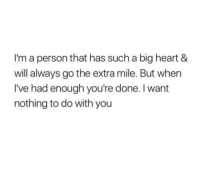 Big Heart: I'm a person that has such a big heart &  will always go the extra mile. But when  I've had enough you're done. I want  nothing to do with you