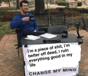 Life Change: i'm a piece of shit, i'm  better off dead, i ruin  everything good in my  life  CHANGE MY MIND