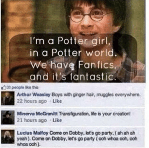 Arthur, Facebook, and Harry Potter: I'm a Potter girl,  in a Potter world.  We have Fanfics  and it's fantastic  33 people Bke this  Arthur Weasley Boys with ginger hair, muggles everywhere.  | 22 hours ago Like  Minerva McGranitt Transfiguration, life is your creation!  21 hours ago Like  Lucius Malfoy Come on Dobby, lot's go party, (ah ah ah  yeah). Come on Dobby, let's go party ( ooh whoa ooh, ooh  whoa och). Saw this masterpiece on a Harry Potter Facebook page