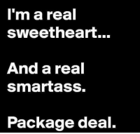smart ass: I'm a real  sweetheart...  And a real  smartass.  Package deal