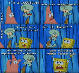 Life, SpongeBob, and Mean: I'm a redditorwhat does redditor mean?  No it doesn 't!  It means he's  afraid of living!  Stop it Patrick  you re scaring him!  The average life  expactency is 75 years!  u/hugh  snbunu I'm really scared