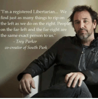 "Memes, South Park, and Libertarian: ""I'm a registered Libertarian... We  find just as many things to rip on  the left as we do on the right. People  on the far-left and the far-right are  the same exact person to us.""  Trey Parker  co-creator of South Park Have you joined the LP? https://www.lp.org/membership/"