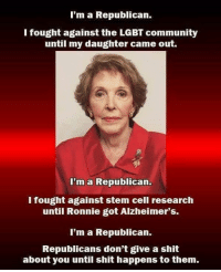 Unfortunately, Republicans never grow a conscience until it happens to them.  By the way, this is a picture of Nancy Reagan.: I'm a Republican.  I fought against the LGBT community  until my daughter came out.  I'm a Republican.  I fought against stem cell research  until Ronnie got Alzheimer's.  I'm a Republican.  Republicans don't give a shit  about you until shit happens to them. Unfortunately, Republicans never grow a conscience until it happens to them.  By the way, this is a picture of Nancy Reagan.