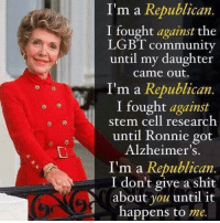 Community, Lgbt, and Shit: I'm a Republican  I fought against the  LGBT community  until my daughter  came out.  I'm a Republican  I fought against  stem cell research  until Ronnie got  Alzheimer's  I'm a Republican  I don't give a shit  about you until it  happens to me.