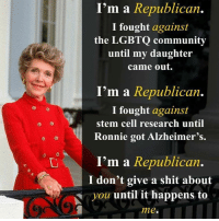 Sadly this is most Republicans.  LIKE our page Proud Liberal Americans for more!: I'm a Republican  I fought against  the LGBTQ community  until my daughter  came out.  I'm a Republican.  I fought against  stem cell research until  Ronnie got Alzheimer's.  I'm a Republican.  I don't give a shit about  you until it happens to  me. Sadly this is most Republicans.  LIKE our page Proud Liberal Americans for more!