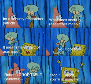 God damn Patrick, you destroyed production!: Im a security researcher What does secur  patrick!  researcher mean?  It means he's afraid of  user inpu  No, it doe  sit  Roberty DRORTABLESto t, Pate  Students,-  you're scaring him! God damn Patrick, you destroyed production!