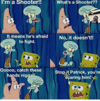 Bored, Memes, and Fight: I'm a Shooter!!  What's a Shooter??  It means he's afraid  to fight.  No, it doesn't!!  Ooooo, catch these  hands nigga!!  Stop.jt Patrick, you're  aring him! i think imma start a clothing line because im bored