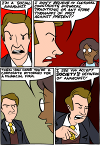 Anarchy http://www.smbc-comics.com/comic/2013-09-16: IM A SOCIAL  DON'T BELIEVE W CULTURAL  ANARcHIST CONSTRUCTS HISTaRICAL  TRADITIONS oR ANy OTHER  TYRANNIES OF PAST  ACAINST PRESENT!  THEN How coNe YOURE A I SEE YOU ACCEPT  CORPORATE PATTORNeY FORIISoceTY& DEFINT  A FINANCIAL FIRM.  OF ANARCHIST Anarchy http://www.smbc-comics.com/comic/2013-09-16