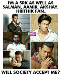 FAN of all.: I'M A SRK AS WELL AS  SALMAN, AAMIR, AKSHAY,  HRITHIK FAN..  V CJ  WILL SOCIETY ACCEPT ME? FAN of all.