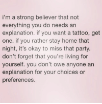 Party, Babes, and Happy: i'm a strong believer that not  everything you do needs an  explanation. if you want a tattoo, get  one. if you rather stay home that  night, it's okay to miss that party  don't forget that you're living for  yourself. you don't owe anyone an  explanation for your choices or  preferences Happy Monday, Babes and Dudes! ( @basicbetchproblem )