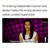 I can relate 👩🏼🔬 nochill: I'm a strong independent woman who  always makes the wrong decision and  needs constant supervision  @thedryginger  lhave no idea Wwhat im doing I can relate 👩🏼🔬 nochill