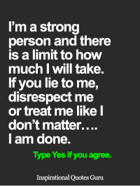 <3: I'm a strong  person and there  is a limit to how  much I Will take.  If you lie to me,  disrespect me  or treat me like I  don't matter....  I am done.  Type Yes if you agree.  Inspirational Quotes Guru <3