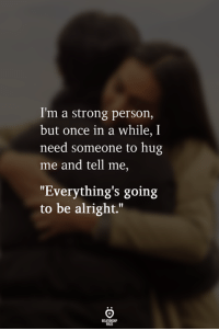 "Strong, Alright, and Once: I'm a strong person,  but once in a while, I  need someone to hug  me and tell me,  ""Everything's going  to be alright."""
