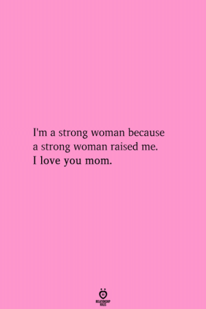 A Strong Woman: I'm a strong woman because  a strong woman raised me.  I love you mom.  RELATIONGHP