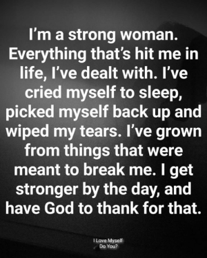 God, Life, and Love: I'm a strong woman.  Everything that's hit me in  life, I've dealt with. l've  cried myself to sleep,  picked myself back up and  wiped my tears. I've grown  from things that were  meant to break me. I get  stronger by the day, and  have God to thank for that.  I Love Myself  Do You?