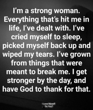 dealt: I'm a strong woman.  Everything that's hit me in  life, I've dealt with. I've  cried myself to sleep,  picked myself back up and  wiped my tears. I've grown  from things that were  meant to break me. I get  stronger by the day, and  have God to thank for that.  I Love Myself  Do You?