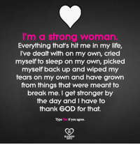 God, Life, and Memes: I'm a strong woman  Everything that's hit me in my life,  I've dealt with on my own, cried  myself to sleep on my own, picked  myself back up and wiped my  tears on my own and have grown  from things that were meant to  break me. get stronger by  the day and have to  thank GOD for that.  if you agree  RO  QUOTES