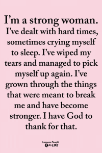 <3: I'm a strong woman.  I've dealt with hard times,  sometimes crying myself  to sleep. I've wiped my  tears and managed to pick  myself up again. I've  grown through the things  that were meant to breal  me and have become  stronger. I have God to  thank for that.  Lessons Taught  By LIFE <3