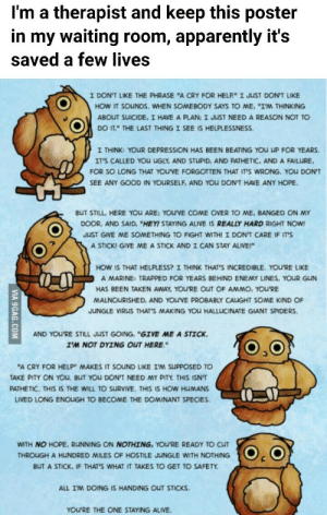 """Alive, Apparently, and Come Over: I'm a therapist and keep this poster  in my waiting room, apparently it's  saved a few lives  I DONT LIKE THE PHRASE """"A CRY FOR HELP""""ェJuST DONT LKE  HOW IT SOuNDS, WHEN SOMEBODY SAYS TO ME, """"I'M THINKING  ABOUT SUICIDE, I HAVE A PLAN: I JUST NEED A REASON NOT TO  DOITTHE LAST THING I SEE IS HELPLESSNESS.  I THINK: YOUR DEPRESSION HAS BEEN BEATING YOU UP FOR YEARS.  IT'S CALLED YOU UGLY, AND STUPID, AND PATHETIC, AND A FAILURE,  FOR SO LONG THAT YOU'VE FORGOTTEN THAT IT'S WRONG. YOU DON'T  SEE ANY GOOD IN YOURSELF, AND YOu DON'T HAVE ANY HOPE.  BUT STILL, HERE YOu ARE: YOU'VE COME OVER TO ME, BANGED ON MY  DOOR, AND SAID, """"HEY! STAYING ALIVE IS REALLY HARD RIGHT NOW!  JUST GIVE ME SOMETHING TO FIGHT WITHI I DON'T CARE IF IT'S  A STICK! GIVE ME A STICK AND I CAN STAY ALIVE!""""  HOW IS THAT HELPLESS? I THINK THAT'S INCREDIBLE. YOU'RE LIKE  A MARINE: TRAPPED FOR YEARS BEHIND ENEMY LINES, YOUR GUN  HAS BEEN TAKEN AWAY, YOU'RE OUT OF AMMO, YOU'RE  MALNOURISHED, AND YOU'VE PROBABLY CAIGHT SOME KIND OF  JUNGLE VIRUS THAT'S MAKING YOU HALLLICINATE GIANT SPIDERS  AND YOU'RE STILL JUST GOING, """"GIVE ME A STICK.  I'M NOT DYING OUT HERE.""""  """"A CRY FOR HELP"""" MAKES IT SOND LIKE I'M SuppOSED TO  AKE PITY ON YOu, BUT YOU DON'T NEED MY PITY THIS ISNT  PATHETIC. THIS IS THE WILL TO SURVIVE. THIS IS HOW HUMANS  LIVED LONG ENOIGH TO BECOME THE DOMINANT SPECIES.  WITH NO HOPE, RUNNING ON NOTHING, YOU'RE READY TO CLIT  THROUGH A HUNDRED MILES OF HOSTILE JUNGLE WITH NOTHING  BUT A STICK, IF THATS WHAT IT TAKES TO GET TO SAFETY  ALL IM DOING IS HANDING OUT STICKS  YOU'RE THE ONE STAYING ALIVE irondad-not-ironsad: aurora-nerin:  tea-rabbits:  ultimate-science-nerd:   positivelyqueerace:   dreamsrainandwitchythings:  intp-again:  muslimintp-1999-girl:   asexualchristian:  mentalmentalhealth:  girlwhorpsalot:  I needed this.   Thank you to all the people who posted this so I ended up seeing it.  I really needed this right now. Thank you!  Yeah… Not gonna lie… I cr"""