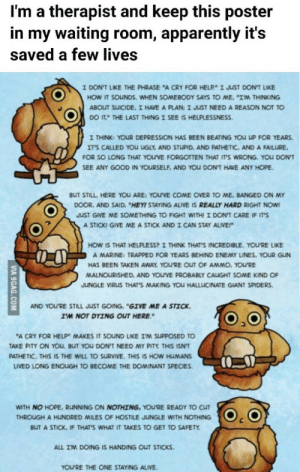 "It Sounds: I'm a therapist and keep this poster  in my waiting room, apparently it's  saved a few lives  I DON'T LIKE THE PHRASE ""A CRY FOR HELP"" I JUST DON'T LIKE  HOW IT SOUNDS. WHEN SOMEBODY SAYS TO ME. ""IM THINKING  ABOUT SUICIDE, I HAVE A PLAN: I JUST NEED A REASON NOT TO  DO IT THE LAST THING I SEE IS HELPLESSNESS.  I THINK: YOUR DEPRESSION HAS BEEN BEATING YOU UP FOR YEARS  IT'S CALLED YOu UGLY, AND STUPID, AND PATHETIC, AND A FAILURE  FOR SO LONG THAT YOU'VE FORGOTTEN THAT IT'S WRONG. YoU DON'T  SEE ANY GOOD IN YOURSELF, AND YOU DON'T HAVE ANY HOPE  BUT STILL, HERE YOU ARE: YOU'VE COME OVER TO ME, BANGED ON MY  DOOR, AND SAID, ""HEY! STAYING ALIVE IS REALLY HARD RIGHT NOW  JUST GIVE ME SOMETHING TO FIGHT WITH! I DON'T CARE IF IT'S  A STICK! GIVE ME A STICK ANDI CAN STAY ALIVE!  HOW IS THAT HELPLESS? I THINK THAT'S INCREDIBLE. YOU'RE LIKE  A MARINE: TRAPPED FOR YEARS BEHIND ENEMY LINES, YOUR GUN  HAS BEEN TAKEN AWAY, YOU'RE OUT OF AMMO, YOU'RE  MALNOURISHED, AND YOU'VE PROBABLY CALUGHT SOME KIND OF  JUNGLE VIRUS THAT'S MAKING YoU HALLUCINATE GIANT SPIDERS  AND YOU'RE STILL JUST GOING, ""GIVE ME A STICK  I'M NOT DYING OUT HERE  ""A CRY FOR HELP"" MAKES IT SOUND LIKE IM SUPPOSED TO  TAKE PITY ON YOu, BUT YOU DON'T NEED MY PITY THIS ISN'T  PATHETIC. THIS IS THE WILL TO SURVIVE. THIS IS HOW HUMANS  LIVED LONG ENOLIGH TO BECOME THE DOMINANT SPECIES  WITH NO HOPE, RUNNING ON NOTHING, YOU'RE READY TO CUT  THROUGH A HUNDRED MILES OF HOSTILE JUuNGLE WITH NOTHING  BLIT A STICK, IF THAT'S WHAT IT TAKES TO GET TO SAFETY  ALL IM DOING IS HANDING OUT STICKS  YOU'RE THE ONE STAYING ALIVE  VIA 9GAG.COM"