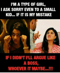 Arguing, Memes, and Sorry: I'M A TYPE OF GIRL,  I ASK SORRY EVEN TO A SMALL  KID... IF IT IS MY MISTAKE  IF I DIDN'T I'LL ARGUE LIKE  A BOSS,  WHOEVER IT MAYBE...!!