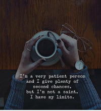 Patient, Saint, and Person: I'm a very patient person  and I give plenty of  second chances  but I'm not a saint,  I have my limits.