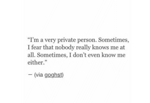 "Fear, Private, and Via: ""I'm a very private person. Sometimes,  I fear that nobody really knows me at  all. Sometimes, I don't even know me  either.""  (via goghst)"