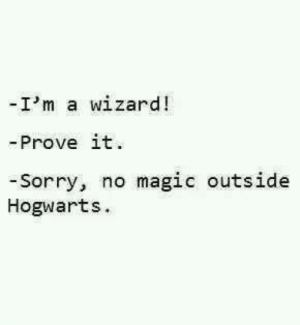 Ha best comeback ever! Lets face it ladies  gents I am also secretly a wizard  Follow for more relatable love and life quotes     feel free to message me or submit posts!!: -I'm a wizard!  - Prove it  -Sorry, no magic outside  Hogwarts Ha best comeback ever! Lets face it ladies  gents I am also secretly a wizard  Follow for more relatable love and life quotes     feel free to message me or submit posts!!