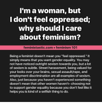 "Brains, Memes, and Streets: I'm a woman, but  I don't feel oppressed:  why should I care  about feminism?  feministastic.com feminism 101  Being a feminist doesn't mean you ""feel oppressed.""  simply means that you want gender equality. You may  not have noticed outright sexism towards you, but a lot  of sexism is subtle. Street harassment, being valued for  your looks over your brains, sexual assault/rape, and  employment discrimination are all examples of sexism.  Also, just because you haven't experienced something  doesn't mean that other women haven't- choosing not  to support gender equality because you don't feel like it  helps you is kind of a selfish thing to do."
