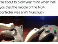 The Middle, Mind, and Wii: I'm  about to blow your mind when I tell  that the middle of the N64  you  controller  was a Wii Nunchuck Wait....what? https://t.co/HVsjCRPK7J