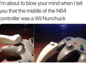 Wait.what?: I'm  about to blow your mind when l tell  that the middle of the N64  you  controller  was a Wii Nunchuck Wait.what?