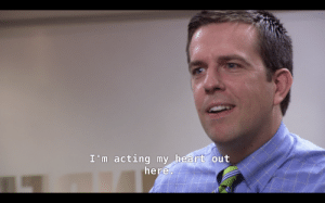 """The Office, Work, and Desk: I'm acting my heart out  here In S3E5 Andy can't get Jim to leave his desk chair and claims he's """"acting his heart out,"""" only to later star in a musical and literally work as an actor in Scranton."""
