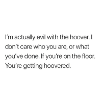 Memes, Evil, and 🤖: I'm actually evil with the hoover. I  don't care who you are, or what  you've done. If you're on the floor.  You're getting hoovered Henry on the prowl.
