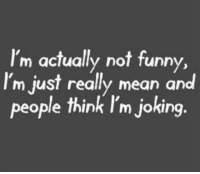 Mean, Think, and Really: I'm actually not funn  I'm just really mean and  people think I'm joking.  y,